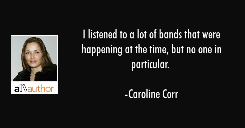 I listened to a lot of bands that were happening at the time, but no one in particular. - Caroline Corr Quote