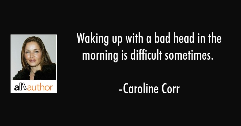 Waking up with a bad head in the morning is difficult sometimes. - Caroline Corr Quote