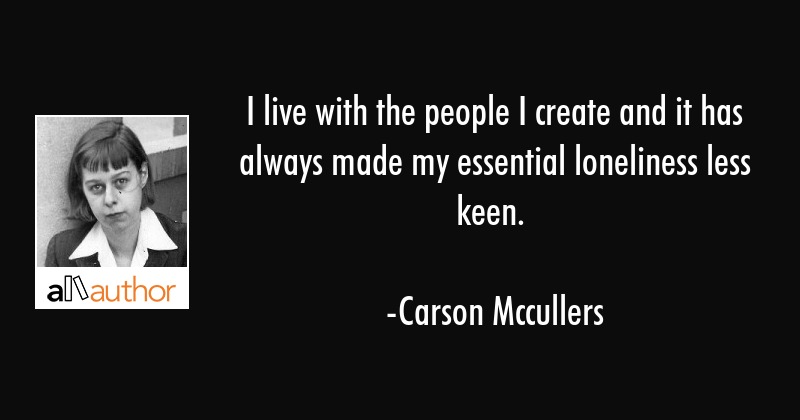 I live with the people I create and it has always made my essential loneliness less keen. - Carson Mccullers Quote