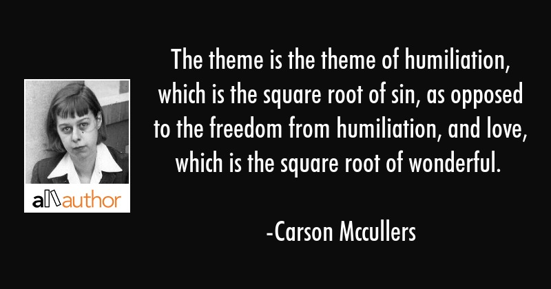 The theme is the theme of humiliation, which is the square root of sin, as opposed to the freedom... - Carson Mccullers Quote