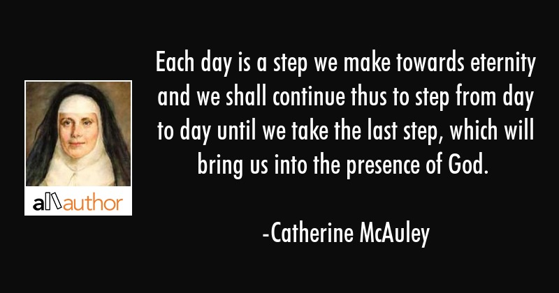 Each day is a step we make towards eternity and we shall continue thus to step from day to day... - Catherine McAuley Quote