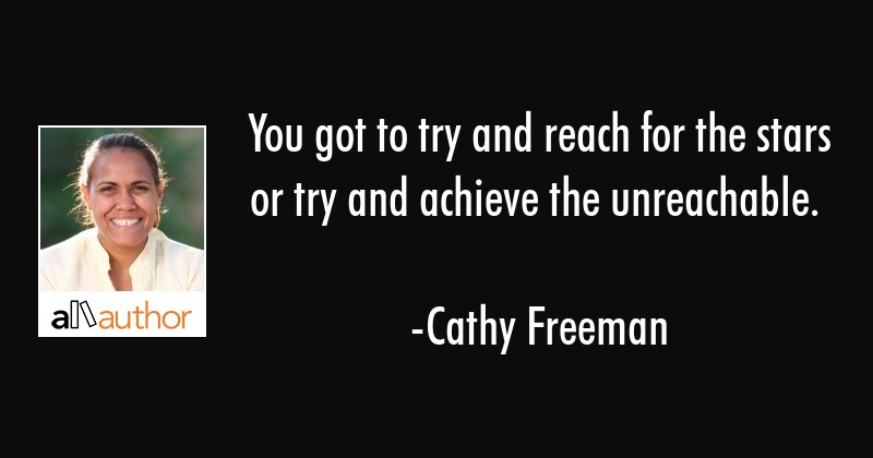 You got to try and reach for the stars or try and achieve the unreachable. - Cathy Freeman Quote