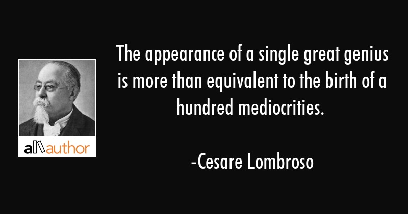 The appearance of a single great genius is more than equivalent to the birth of a hundred... - Cesare Lombroso Quote