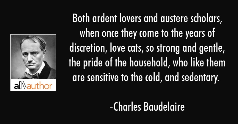 Both ardent lovers and austere scholars, when once they come to the years of discretion, love cats,... - Charles Baudelaire Quote