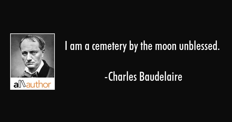 I am a cemetery by the moon unblessed. - Charles Baudelaire Quote