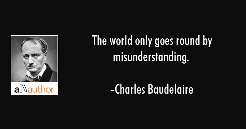 The world only goes round by misunderstanding. - Charles Baudelaire Quote