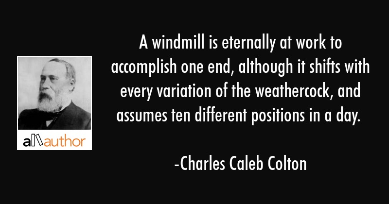 A windmill is eternally at work to accomplish one end, although it shifts with every variation of... - Charles Caleb Colton Quote