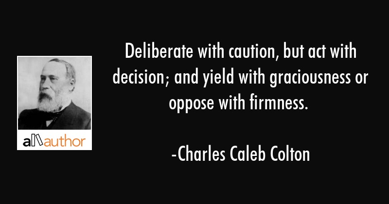 Deliberate with caution, but act with decision; and yield with graciousness or oppose with firmness. - Charles Caleb Colton Quote