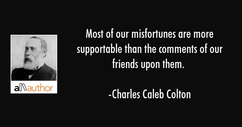 Most of our misfortunes are more supportable than the comments of our friends upon them. - Charles Caleb Colton Quote