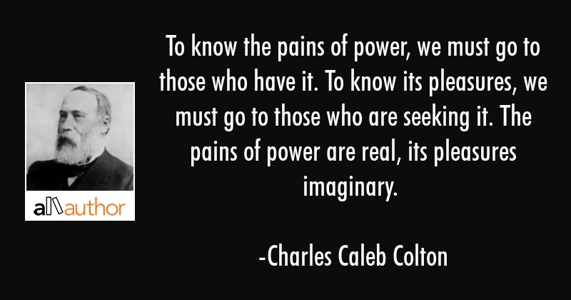 To know the pains of power, we must go to those who have it; to know its pleasures, we must go to... - Charles Caleb Colton Quote