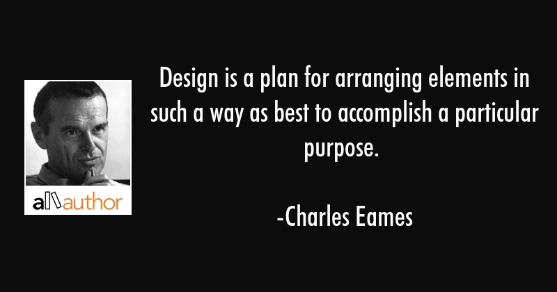 Design is a plan for arranging elements in such a way as best to accomplish a particular purpose. - Charles Eames Quote
