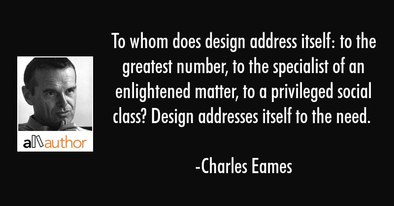 To whom does design address itself: to the greatest number, to the specialist of an enlightened... - Charles Eames Quote