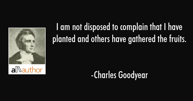 I am not disposed to complain that I have planted and others have gathered the fruits. - Charles Goodyear Quote