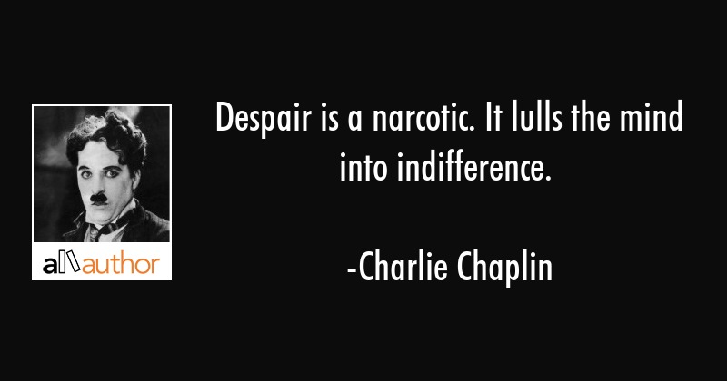 Despair is a narcotic. It lulls the mind into indifference. - Charlie Chaplin Quote