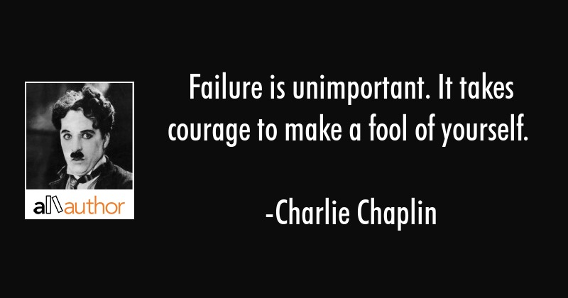Failure is unimportant. It takes courage to make a fool of yourself. - Charlie Chaplin Quote