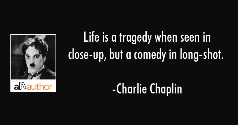 Life is a tragedy when seen in close-up, but a comedy in long-shot. - Charlie Chaplin Quote