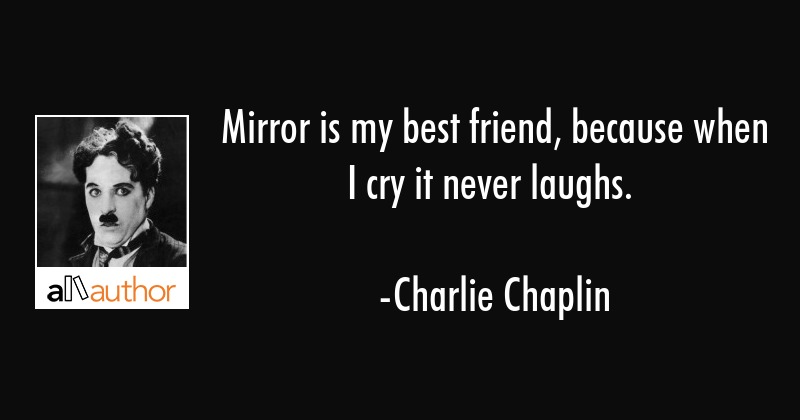 Mirror is my best friend, because when I cry it never laughs. - Charlie Chaplin Quote