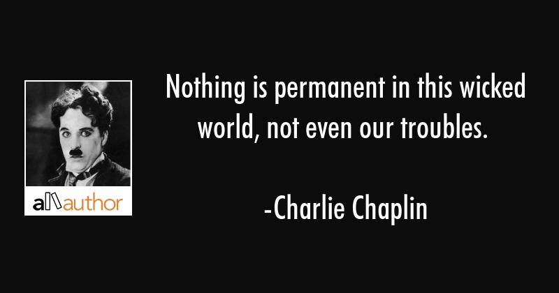 Nothing is permanent in this wicked world, not even our troubles. - Charlie Chaplin Quote