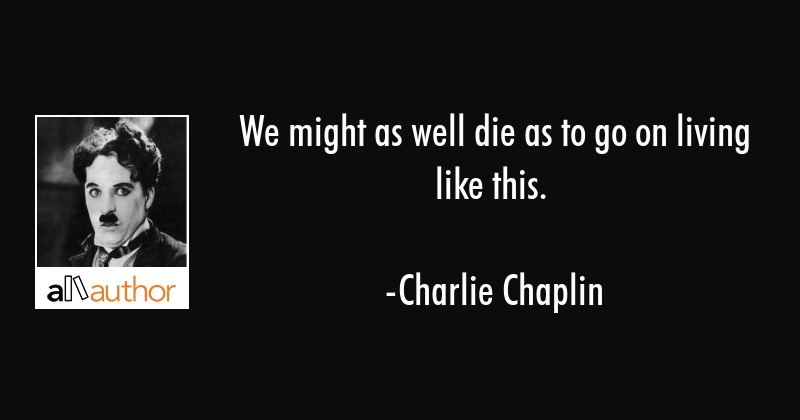 We might as well die as to go on living like this. - Charlie Chaplin Quote