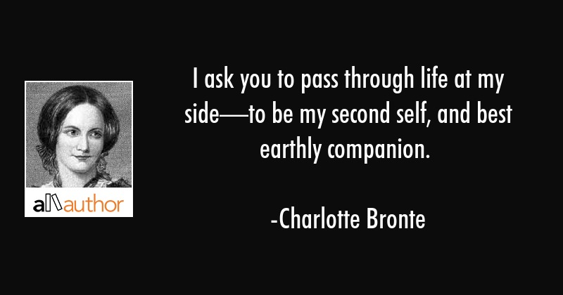 I ask you to pass through life at my side—to be my second self, and best earthly companion. - Charlotte Bronte Quote