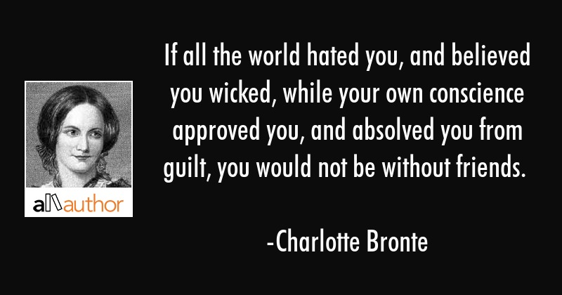 If all the world hated you, and believed you wicked, while your own conscience approved you, and... - Charlotte Bronte Quote