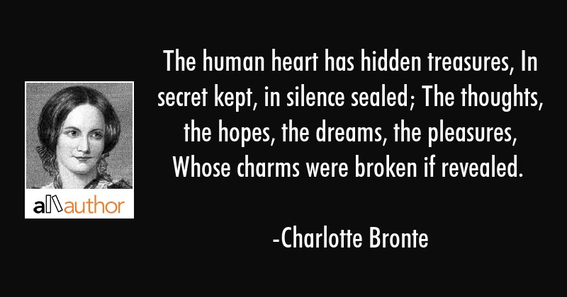 The human heart has hidden treasures, In secret kept, in silence sealed; The thoughts, the hopes,... - Charlotte Bronte Quote