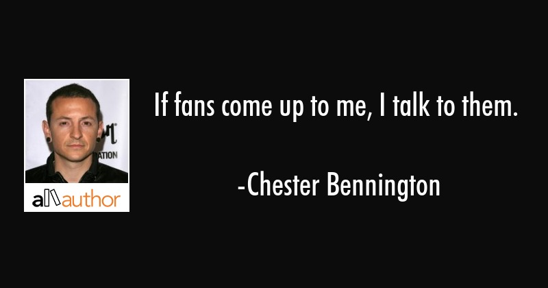 If fans come up to me, I talk to them. - Chester Bennington Quote