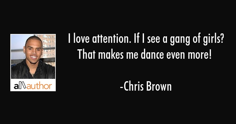 I love attention. If I see a gang of girls? That makes me dance even more! - Chris Brown Quote
