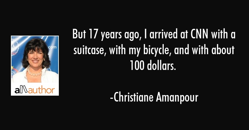 But 17 years ago, I arrived at CNN with a suitcase, with my bicycle, and with about 100 dollars. - Christiane Amanpour Quote