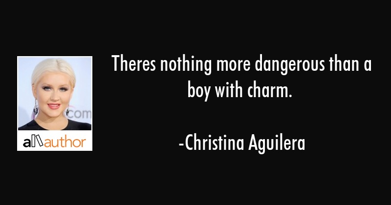 Theres nothing more dangerous than a boy with charm. - Christina Aguilera Quote
