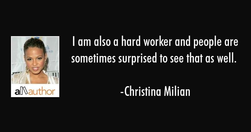 I am also a hard worker and people are sometimes surprised to see that as well. - Christina Milian Quote