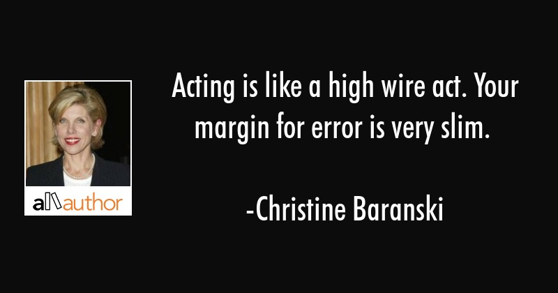 Acting is like a high wire act. Your margin for error is very slim. - Christine Baranski Quote