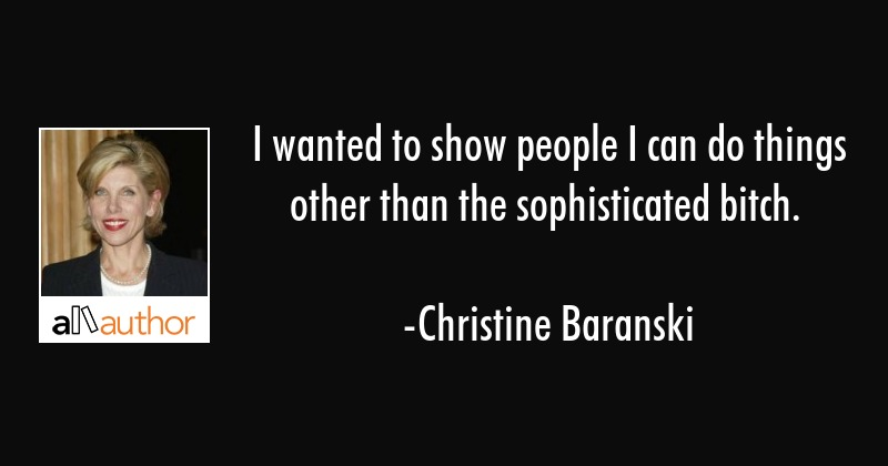 I wanted to show people I can do things other than the sophisticated bitch. - Christine Baranski Quote