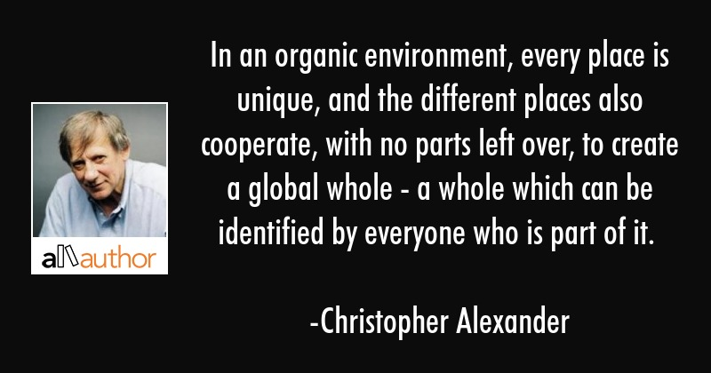 In an organic environment, every place is unique, and the different places also cooperate, with no... - Christopher Alexander Quote