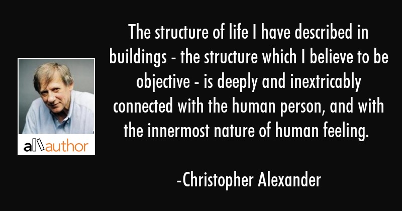 The structure of life I have described in buildings - the structure which I believe to be objective... - Christopher Alexander Quote