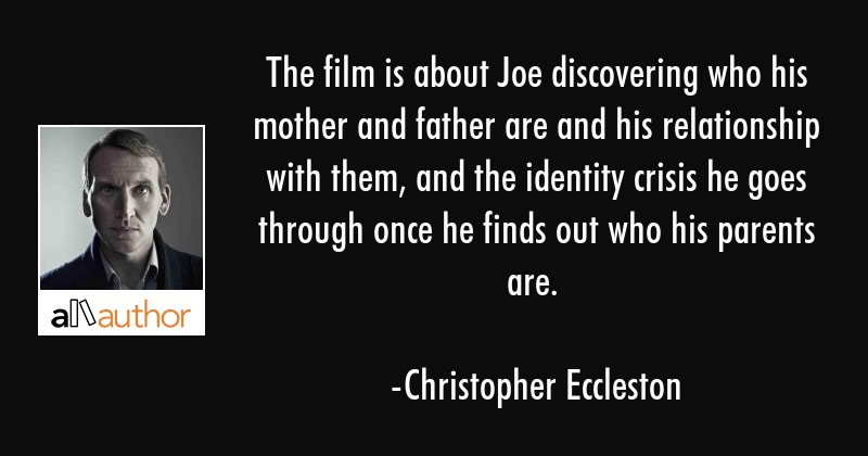 The film is about Joe discovering who his mother and father are and his relationship with them, and... - Christopher Eccleston Quote
