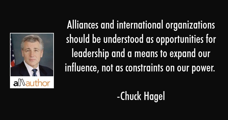 Alliances and international organizations should be understood as opportunities for leadership and... - Chuck Hagel Quote