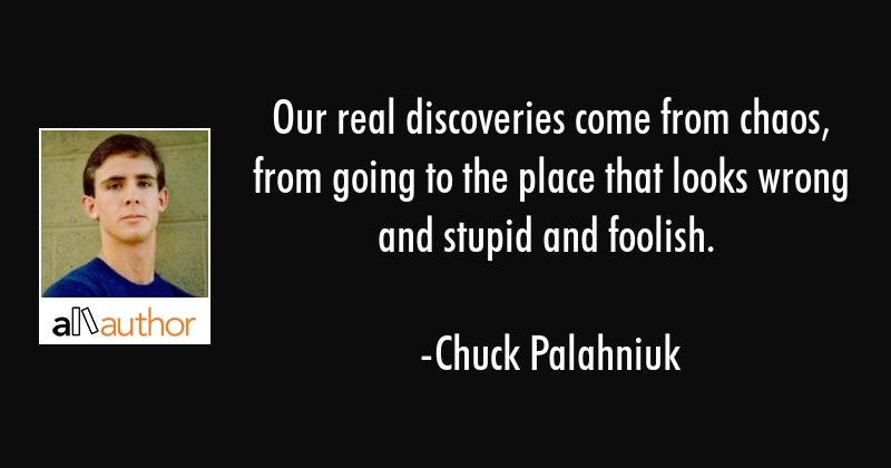 Our real discoveries come from chaos, from going to the place that looks wrong and stupid and... - Chuck Palahniuk Quote
