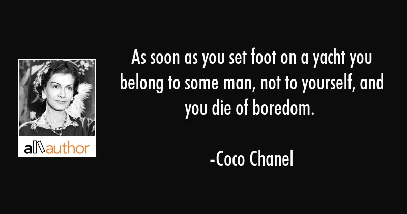 As soon as you set foot on a yacht you belong to some man, not to yourself, and you die of boredom. - Coco Chanel Quote