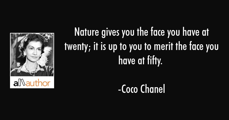 Nature gives you the face you have at twenty; it is up to you to merit the face you have at fifty. - Coco Chanel Quote