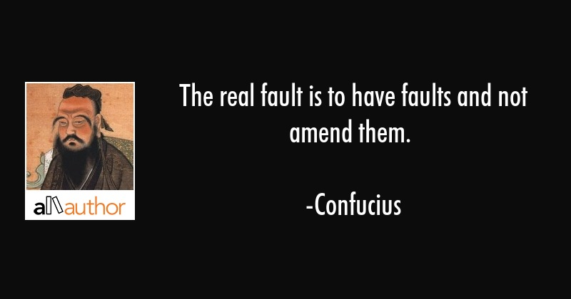The real fault is to have faults and not amend them. - Confucius Quote
