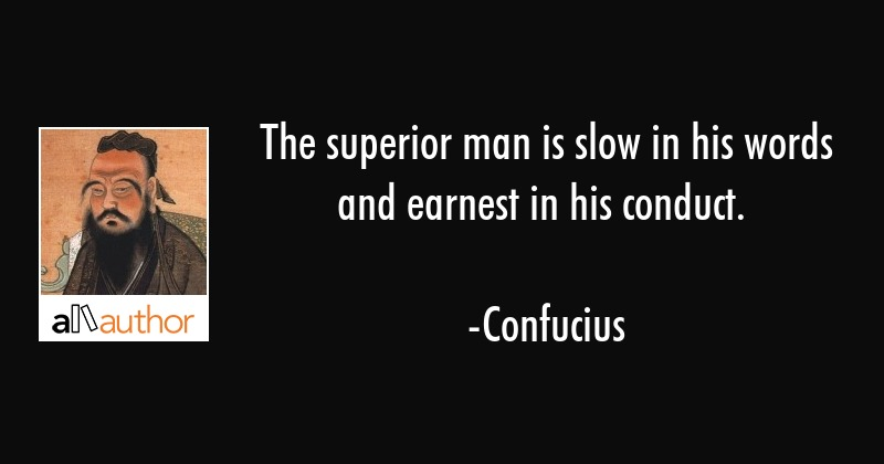The superior man is slow in his words and earnest in his conduct. - Confucius Quote