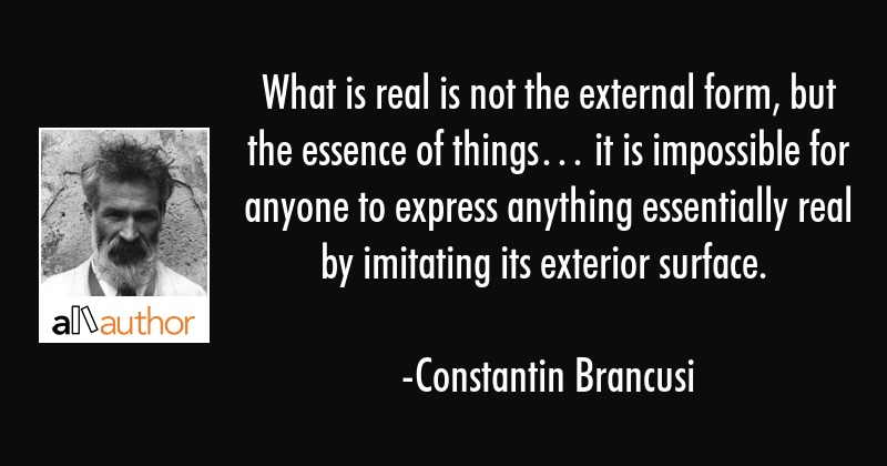 What is real is not the external form, but the essence of things… it is impossible for anyone to... - Constantin Brancusi Quote