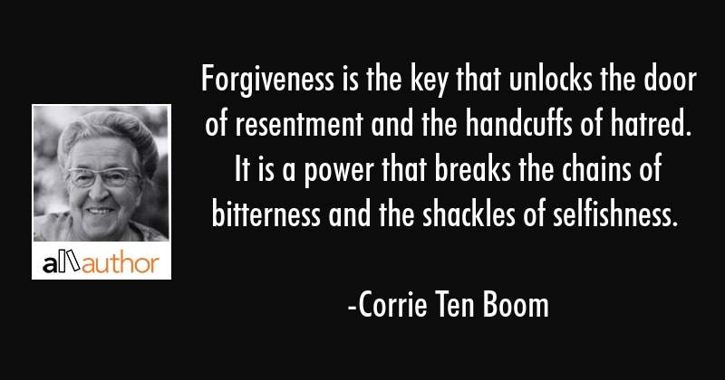 Forgiveness is the key that unlocks the door of resentment and the handcuffs of hatred. It is a... - Corrie Ten Boom Quote