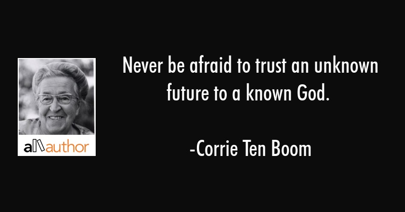 Never be afraid to trust an unknown future to a known God. - Corrie Ten Boom Quote