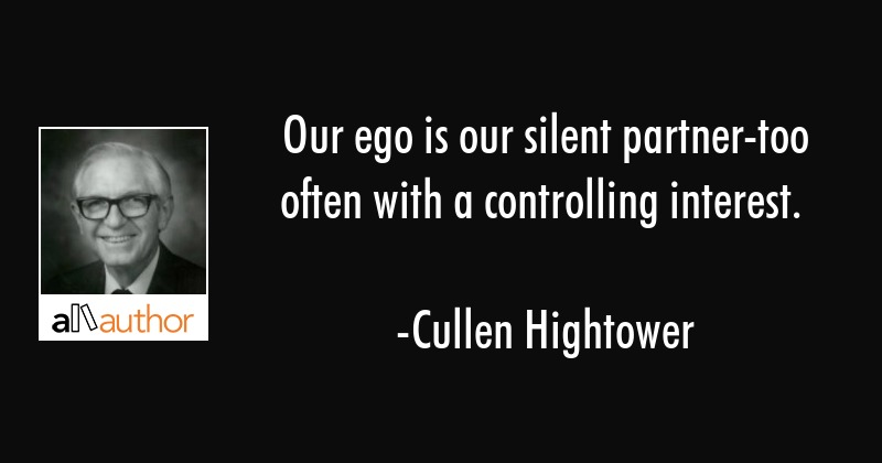 Our ego is our silent partner-too often with a controlling interest. - Cullen Hightower Quote