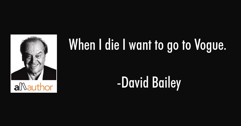 When I die I want to go to Vogue. - David Bailey Quote