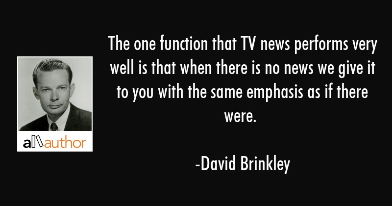 The one function that TV news performs very well is that when there is no news we give it to you... - David Brinkley Quote