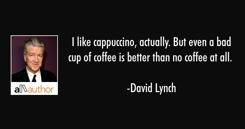 I like cappuccino, actually. But even a bad cup of coffee is better than no coffee at all. - David Lynch Quote