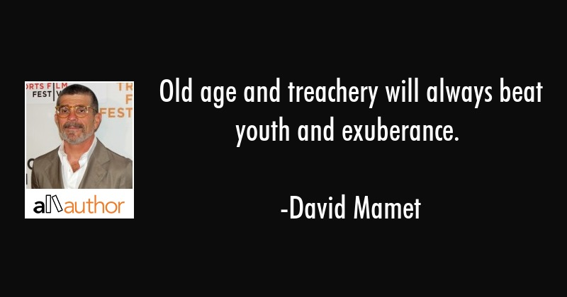 Old age and treachery will always beat youth and exuberance. - David Mamet Quote